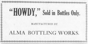 "The Alma Bottling Works was operated by the Alma Ice and Electric Co. during the 1920s. One soda pop the company offered was named, ""Howdy."""